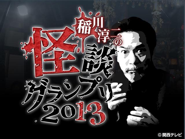 稲川淳二の怪談グランプリシリーズ('09〜'19)/【無料PR】 稲川淳二の怪談グランプリ2013