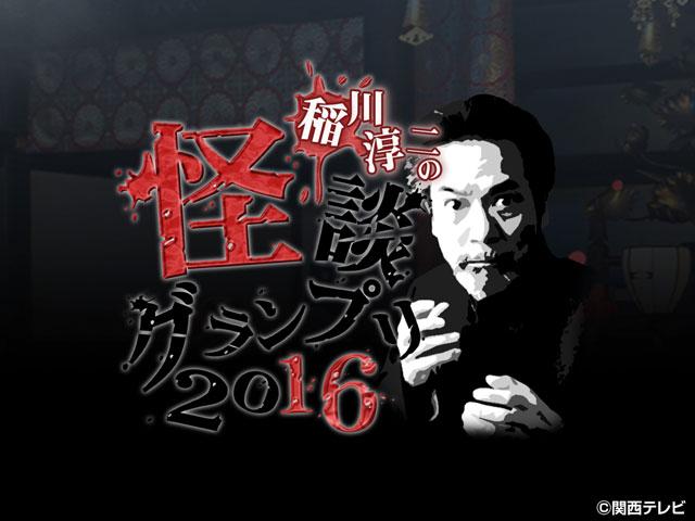 稲川淳二の怪談グランプリシリーズ('09〜'19)/【無料PR】稲川淳二の怪談グランプリ2016